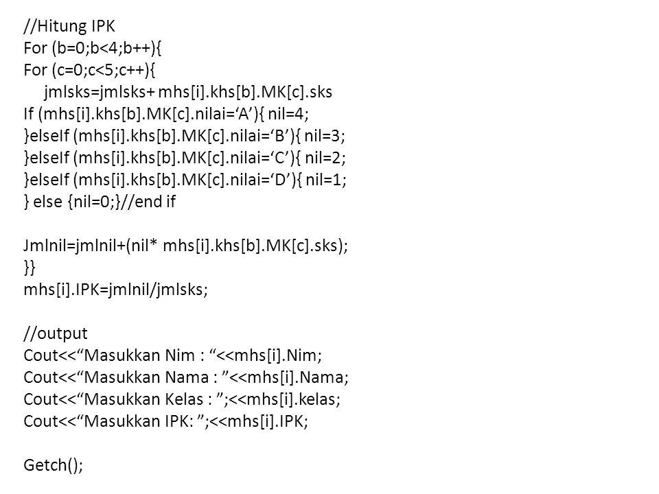 //Hitung IPK For (b=0;b<4;b++){ For (c=0;c<5;c++){ jmlsks=jmlsks+ mhs[i].khs[b].MK[c].sks. If (mhs[i].khs[b].MK[c].nilai='A'){ nil=4;